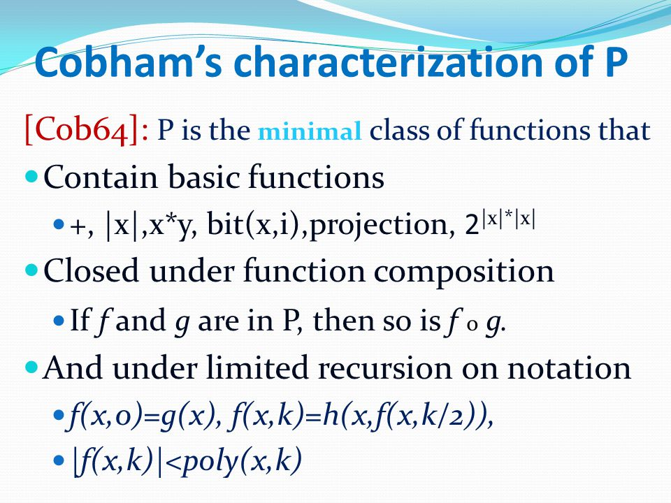 Cobham's characterization of P [Cob64]: P is the minimal class of functions that Contain basic functions +, |x|,x*y, bit(x,i),projection, 2 |x|*|x| Cl