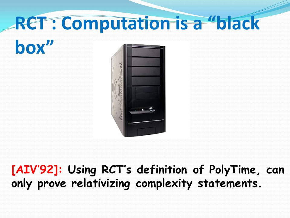 RCT : Computation is a black box [AIV'92]: Using RCT's definition of PolyTime, can only prove relativizing complexity statements.