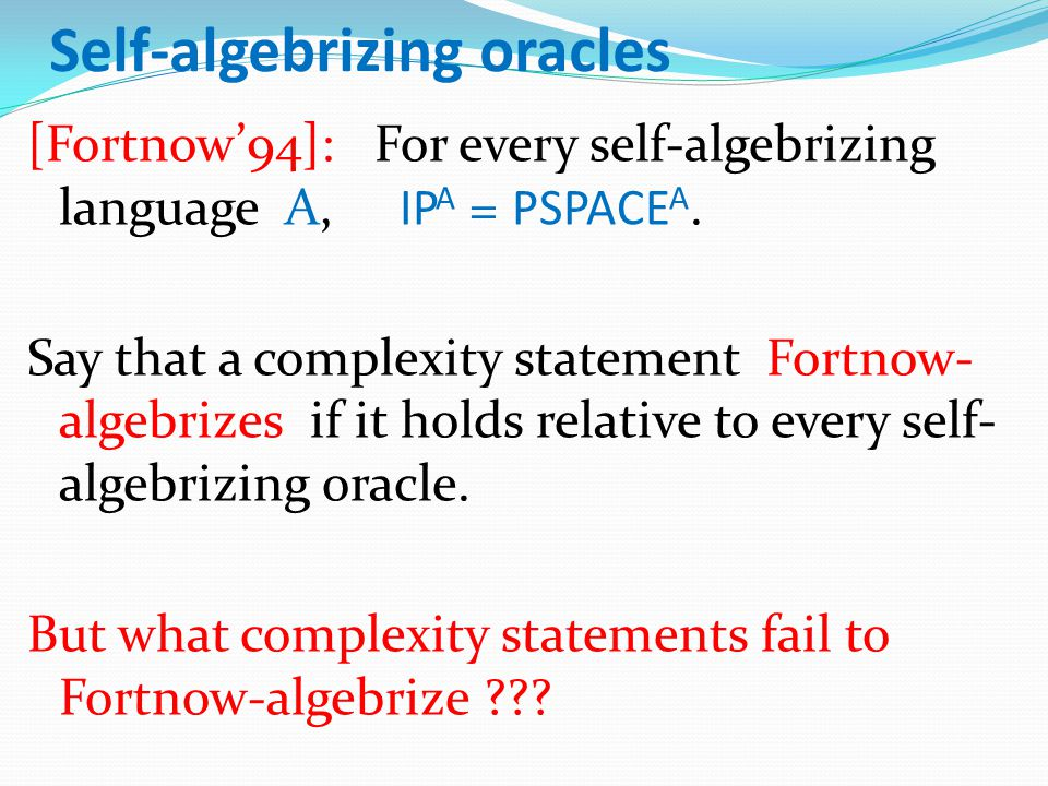 Self-algebrizing oracles [Fortnow'94]: For every self-algebrizing language A, IP A = PSPACE A.