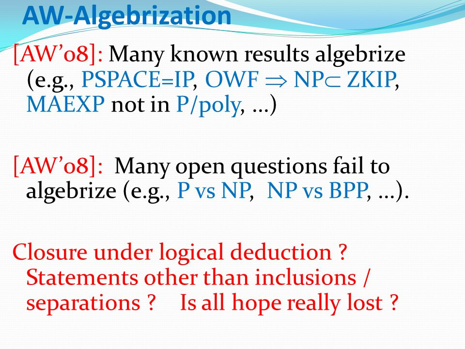 AW-Algebrization [AW'08]: Many known results algebrize (e.g., PSPACE=IP, OWF  NP  ZKIP, MAEXP not in P/poly,...) [AW'08]: Many open questions fail to algebrize (e.g., P vs NP, NP vs BPP,...).