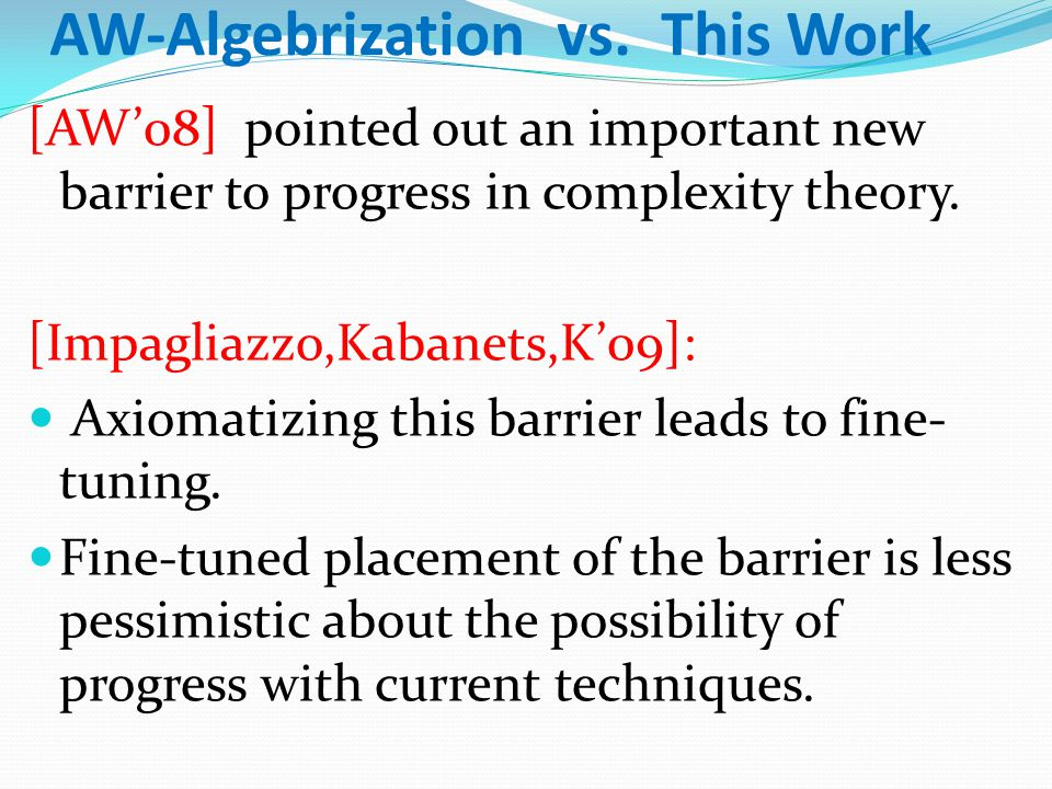 AW-Algebrization vs. This Work [AW'08] pointed out an important new barrier to progress in complexity theory. [Impagliazzo,Kabanets,K'09]: Axiomatizin