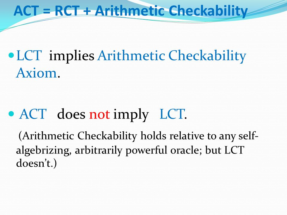 ACT = RCT + Arithmetic Checkability LCT implies Arithmetic Checkability Axiom. ACT does not imply LCT. (Arithmetic Checkability holds relative to any