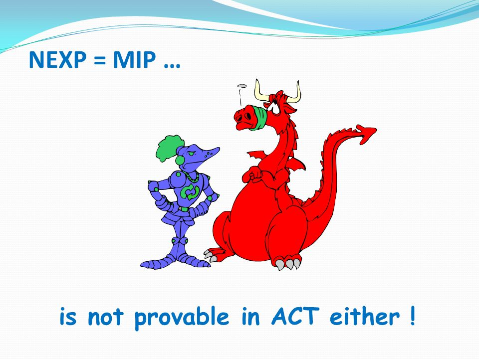 NEXP = MIP … is not provable in ACT either !