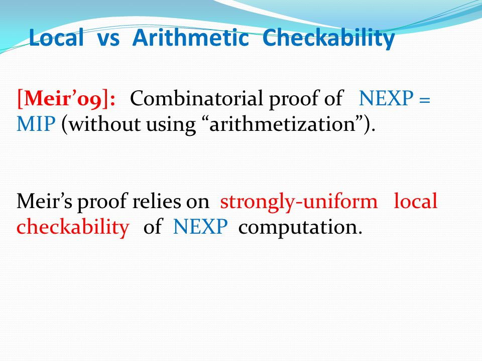 "Local vs Arithmetic Checkability [Meir'09]: Combinatorial proof of NEXP = MIP (without using ""arithmetization""). Meir's proof relies on strongly-unifo"