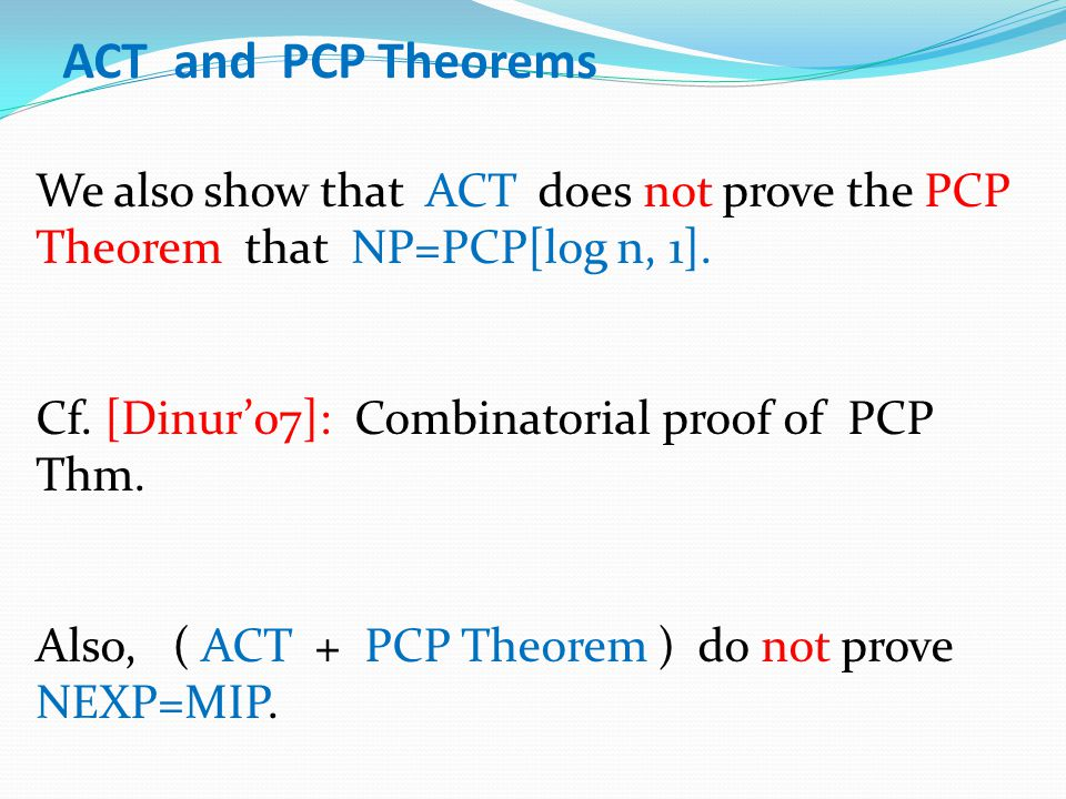 ACT and PCP Theorems We also show that ACT does not prove the PCP Theorem that NP=PCP[log n, 1]. Cf. [Dinur'07]: Combinatorial proof of PCP Thm. Also,