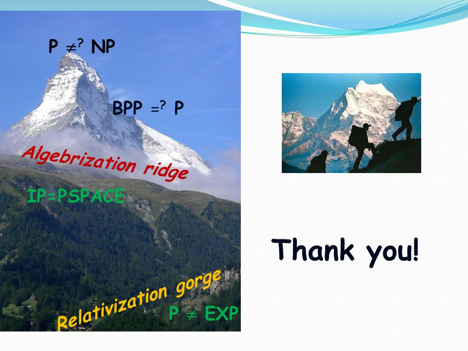 P  EXP P  ? NP BPP = ? P IP=PSPACE Algebrization ridge Relativization gorge Thank you!