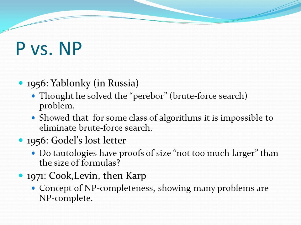 P vs. NP 1956: Yablonky (in Russia) Thought he solved the perebor (brute-force search) problem.
