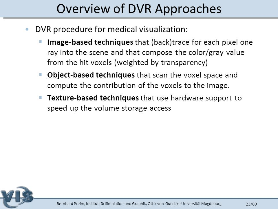 Bernhard Preim, Institut für Simulation und Graphik, Otto-von-Guericke Universität Magdeburg 23/69 Overview of DVR Approaches DVR procedure for medical visualization:  Image-based techniques that (back)trace for each pixel one ray into the scene and that compose the color/gray value from the hit voxels (weighted by transparency)  Object-based techniques that scan the voxel space and compute the contribution of the voxels to the image.
