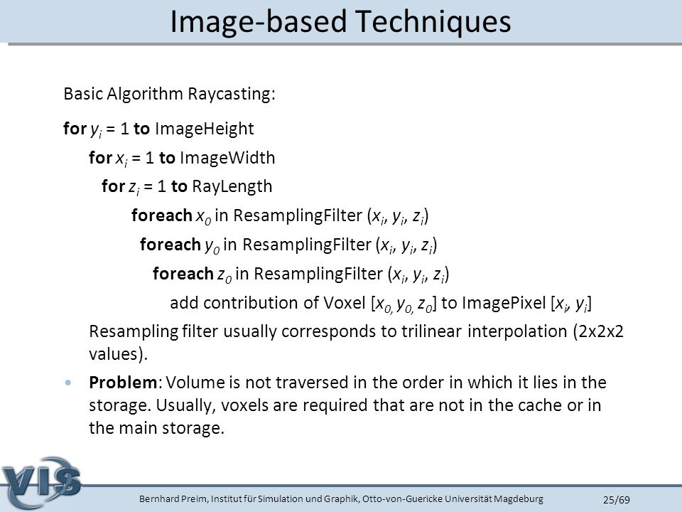 Bernhard Preim, Institut für Simulation und Graphik, Otto-von-Guericke Universität Magdeburg 25/69 Image-based Techniques Basic Algorithm Raycasting: for y i = 1 to ImageHeight for x i = 1 to ImageWidth for z i = 1 to RayLength foreach x 0 in ResamplingFilter (x i, y i, z i ) foreach y 0 in ResamplingFilter (x i, y i, z i ) foreach z 0 in ResamplingFilter (x i, y i, z i ) add contribution of Voxel [x 0, y 0, z 0 ] to ImagePixel [x i, y i ] Resampling filter usually corresponds to trilinear interpolation (2x2x2 values).