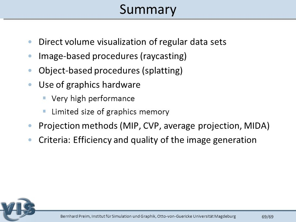 Bernhard Preim, Institut für Simulation und Graphik, Otto-von-Guericke Universität Magdeburg 69/69 Summary Direct volume visualization of regular data sets Image-based procedures (raycasting) Object-based procedures (splatting) Use of graphics hardware  Very high performance  Limited size of graphics memory Projection methods (MIP, CVP, average projection, MIDA) Criteria: Efficiency and quality of the image generation
