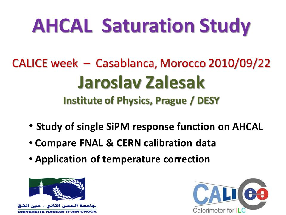 AHCAL Saturation Study CALICE week – Casablanca, Morocco 2010/09/22 Jaroslav Zalesak Institute of Physics, Prague / DESY Study of single SiPM response function on AHCAL Compare FNAL & CERN calibration data Application of temperature correction