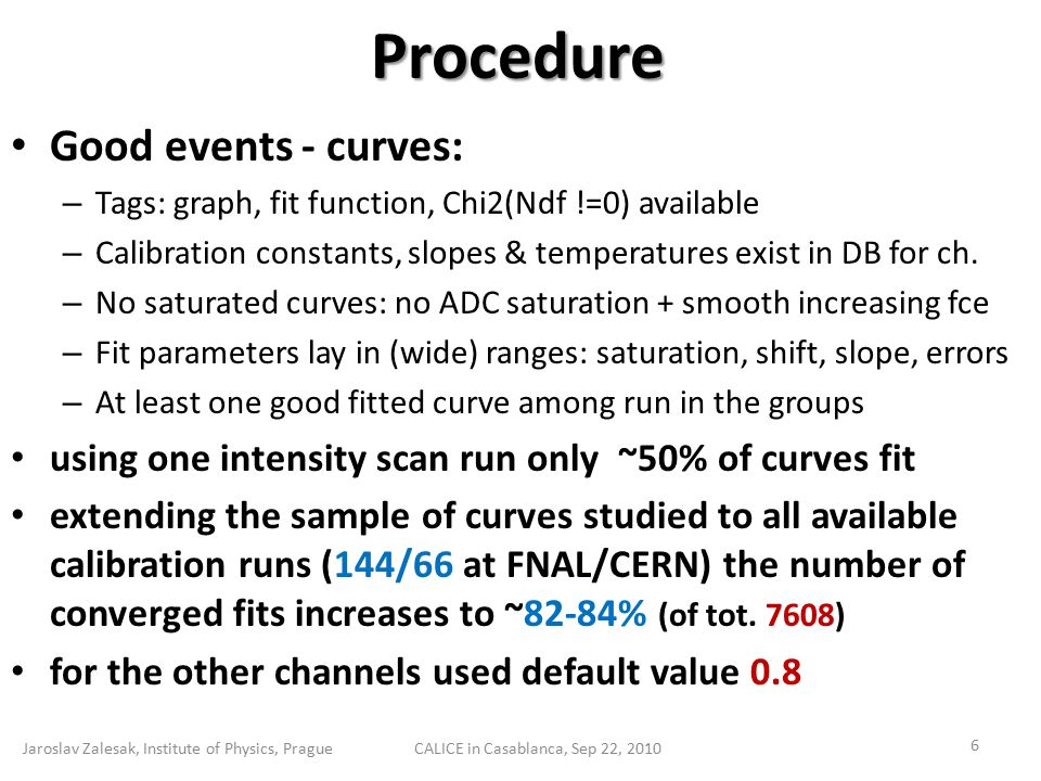 Performance & Stability Jaroslav Zalesak, Institute of Physics, PragueCALICE in Casablanca, Sep 22, 2010 7 Example: 144 fits (FNAL) for one channel for 'good' runs similar behavior → extract saturation factor N[ADC] for all channels → apply calibration to pixels & temperature corrections → N[pix] → consistent results for all runs.