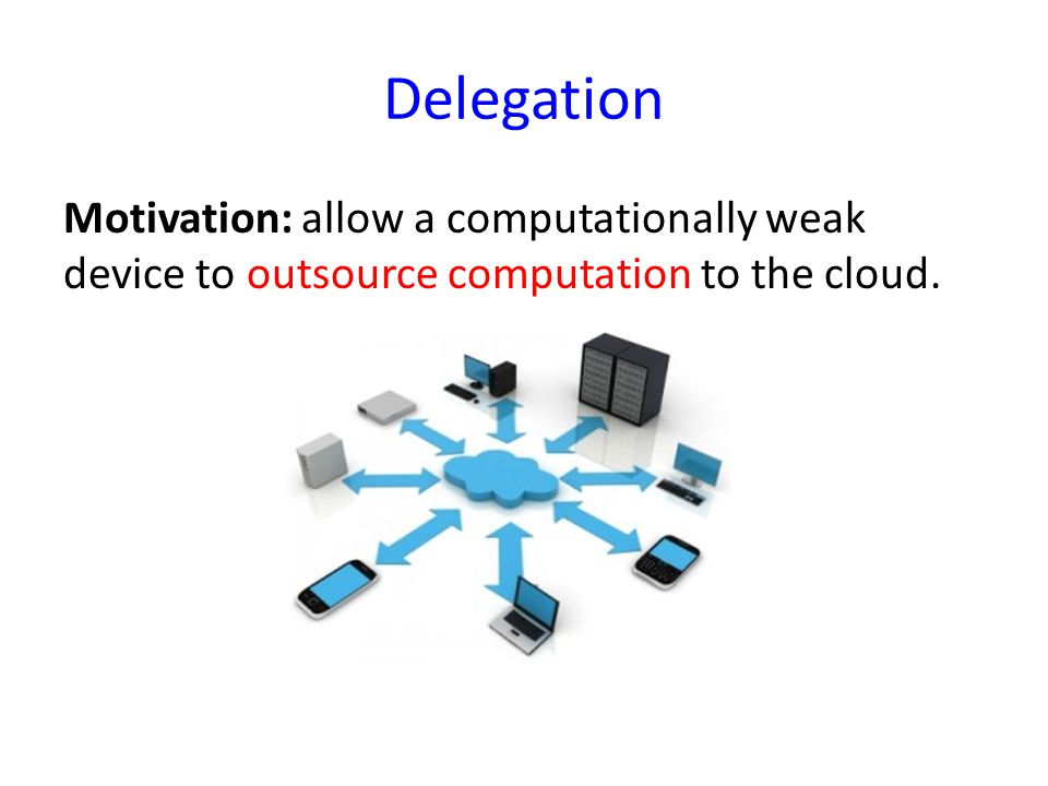 Delegation A computationally weak device outsources its computation to the cloud.