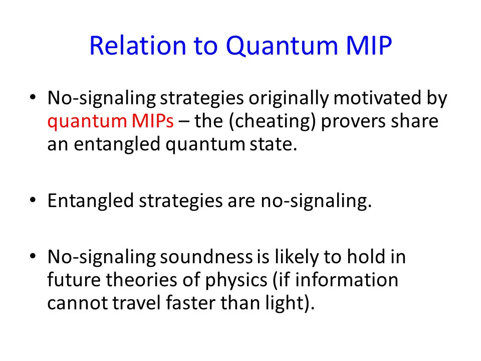 Relation to Quantum MIP No-signaling strategies originally motivated by quantum MIPs – the (cheating) provers share an entangled quantum state.