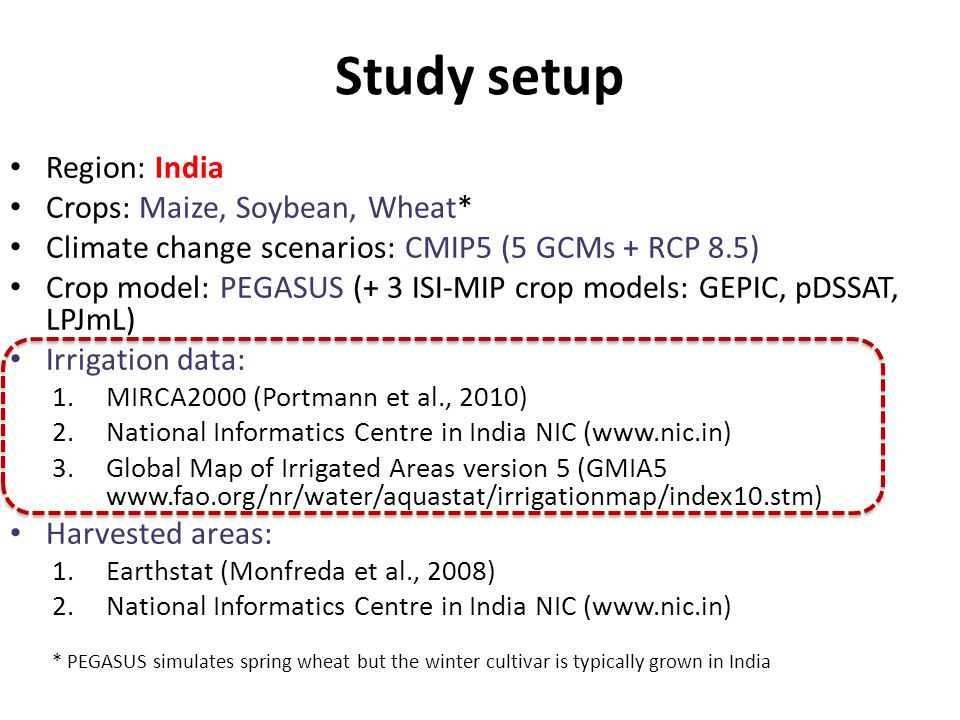 Study setup Region: India Crops: Maize, Soybean, Wheat* Climate change scenarios: CMIP5 (5 GCMs + RCP 8.5) Crop model: PEGASUS (+ 3 ISI-MIP crop models: GEPIC, pDSSAT, LPJmL) Irrigation data: 1.MIRCA2000 (Portmann et al., 2010) 2.National Informatics Centre in India NIC (www.nic.in) 3.Global Map of Irrigated Areas version 5 (GMIA5 www.fao.org/nr/water/aquastat/irrigationmap/index10.stm) Harvested areas: 1.Earthstat (Monfreda et al., 2008) 2.National Informatics Centre in India NIC (www.nic.in) * PEGASUS simulates spring wheat but the winter cultivar is typically grown in India