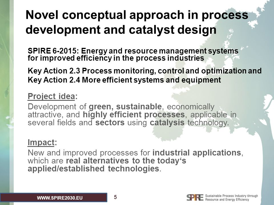 WWW.SPIRE2030.EU Novel conceptual approach in process development and catalyst design Project idea: Development of green, sustainable, economically at