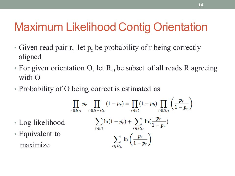 Maximum Likelihood Contig Orientation Given read pair r, let p r be probability of r being correctly aligned For given orientation O, let R O be subset of all reads R agreeing with O Probability of O being correct is estimated as Log likelihood Equivalent to maximize 14