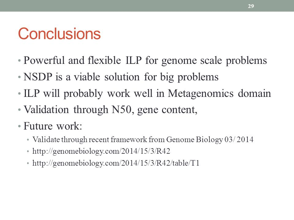 Conclusions Powerful and flexible ILP for genome scale problems NSDP is a viable solution for big problems ILP will probably work well in Metagenomics domain Validation through N50, gene content, Future work: Validate through recent framework from Genome Biology 03/ 2014 http://genomebiology.com/2014/15/3/R42 http://genomebiology.com/2014/15/3/R42/table/T1 29