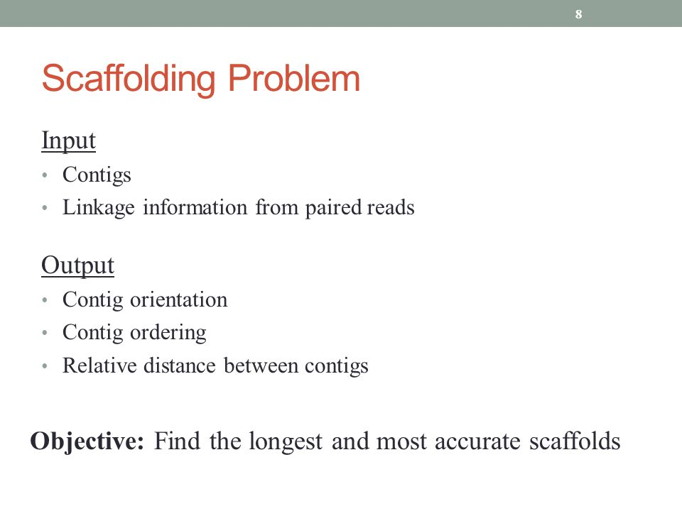Scaffolding Problem Input Contigs Linkage information from paired reads Output Contig orientation Contig ordering Relative distance between contigs Objective: Find the longest and most accurate scaffolds 8