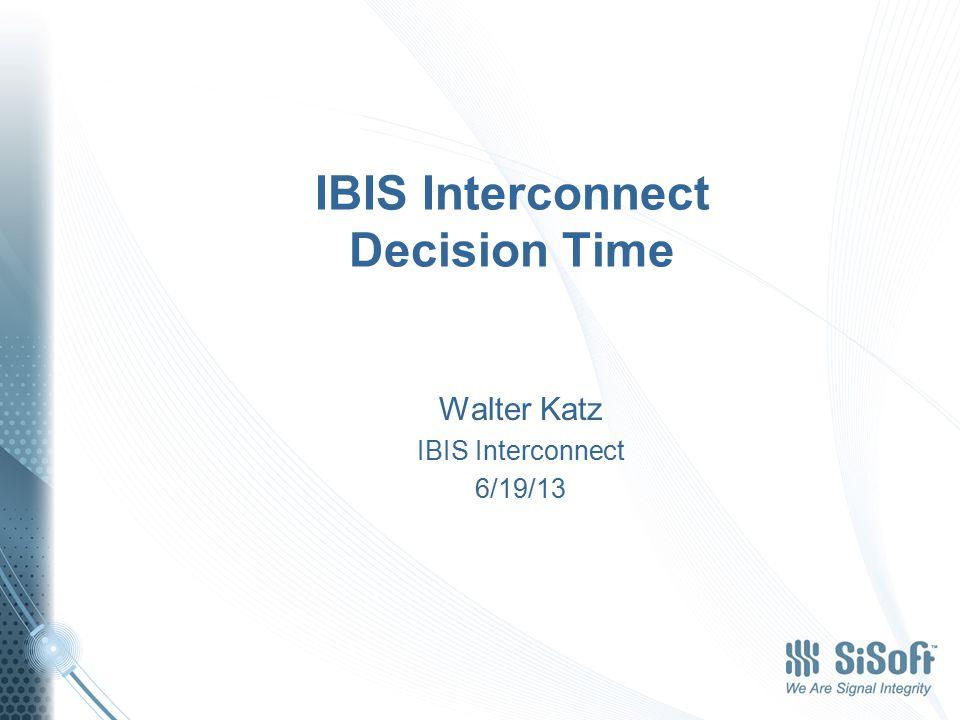 IBIS Interconnect Decision Time Walter Katz IBIS Interconnect 6/19/13