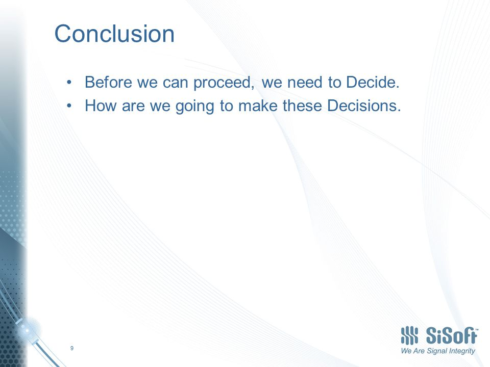 Conclusion Before we can proceed, we need to Decide. How are we going to make these Decisions. 9