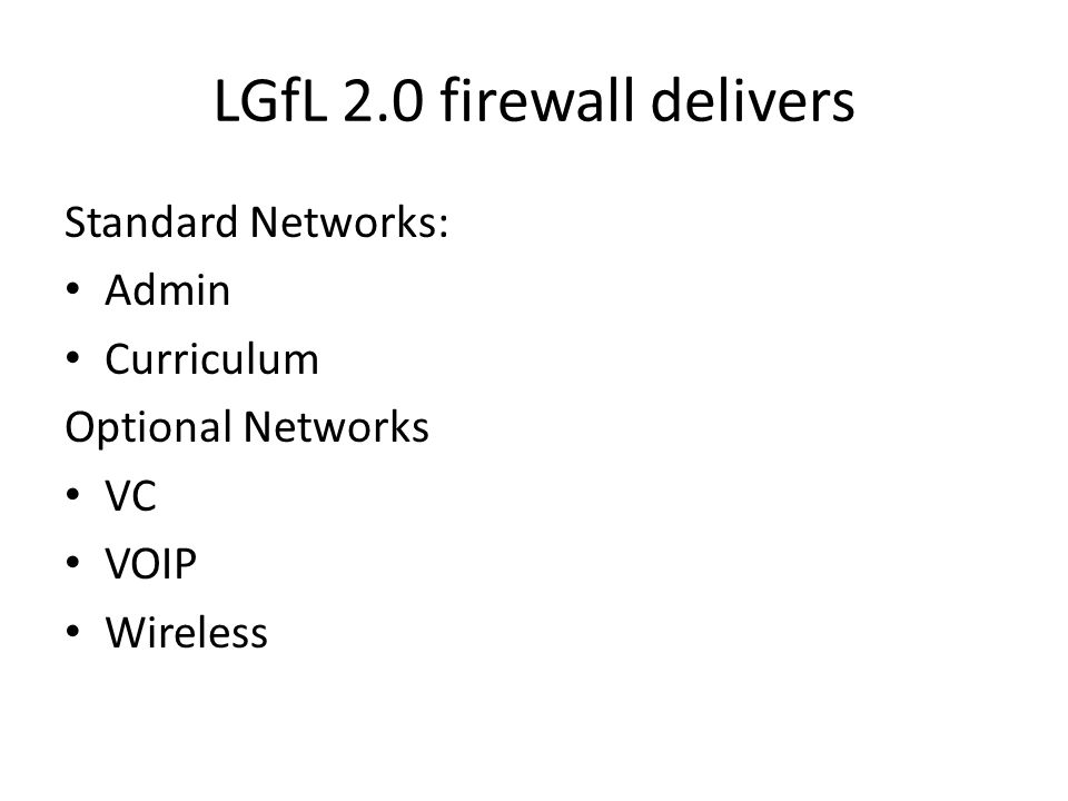 LGfL 2.0 Option 1 MIP/Firewall Rules Allow In 80 443 FTP WAIS UDP 1194 8080 143 110 993 995 22 TCP/UDP 53 SIP IPSEC NAT-T Ranger Outpost Allow Out 80 443 3389 UDP 53 FTP WAIS 1433 UDP 1194 8443 Blackberry 22 23 TCP 53 SIP IPSEC NAT-T Ranger Outpost Deny Out 25 110 143 993 995 Deny In 25 135 139 587 Wont work will not NAT FTPS GRE ESP AH Refer to LGfL 3389 Large Range PPTP