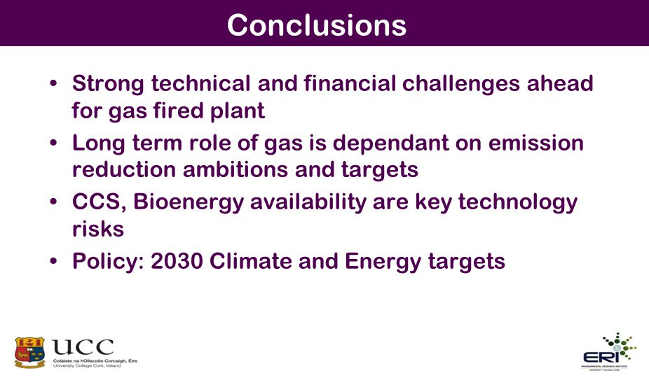 Conclusions Strong technical and financial challenges ahead for gas fired plant Long term role of gas is dependant on emission reduction ambitions and targets CCS, Bioenergy availability are key technology risks Policy: 2030 Climate and Energy targets