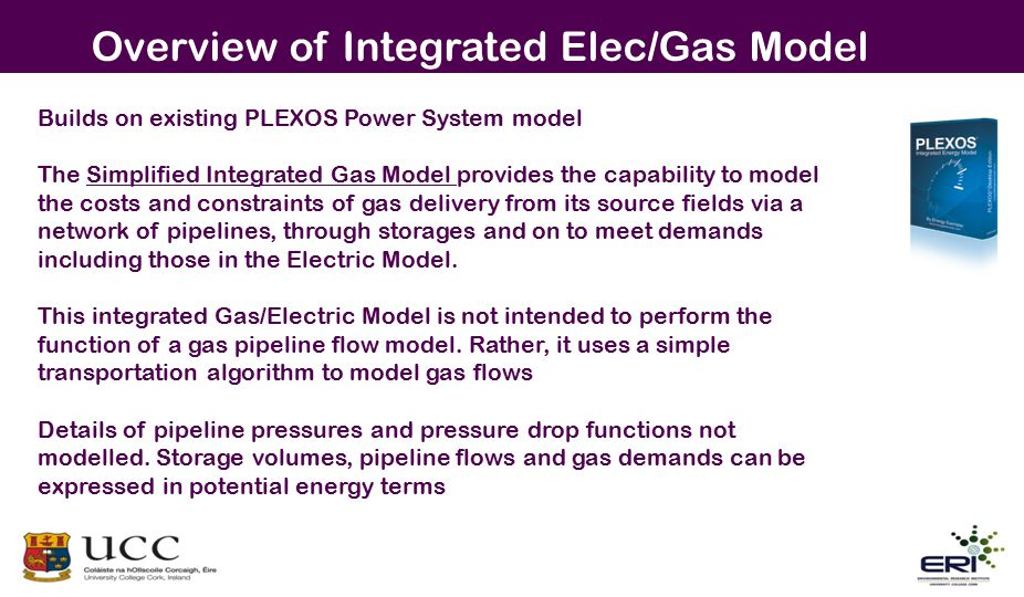 Overview of Integrated Elec/Gas Model Builds on existing PLEXOS Power System model The Simplified Integrated Gas Model provides the capability to model the costs and constraints of gas delivery from its source fields via a network of pipelines, through storages and on to meet demands including those in the Electric Model.