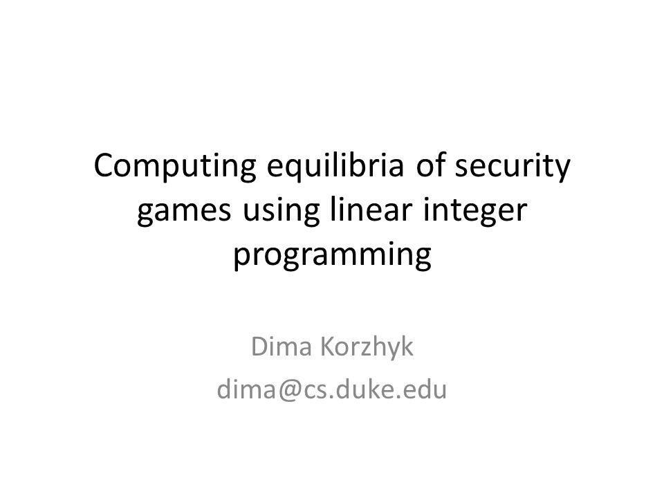 Computing equilibria of security games using linear integer programming Dima Korzhyk dima@cs.duke.edu