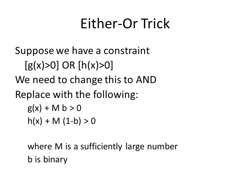 Either-Or Trick Suppose we have a constraint [g(x)>0] OR [h(x)>0] We need to change this to AND Replace with the following: g(x) + M b > 0 h(x) + M (1-b) > 0 where M is a sufficiently large number b is binary