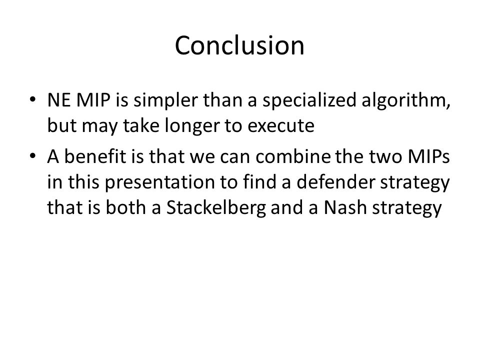 Conclusion NE MIP is simpler than a specialized algorithm, but may take longer to execute A benefit is that we can combine the two MIPs in this presentation to find a defender strategy that is both a Stackelberg and a Nash strategy