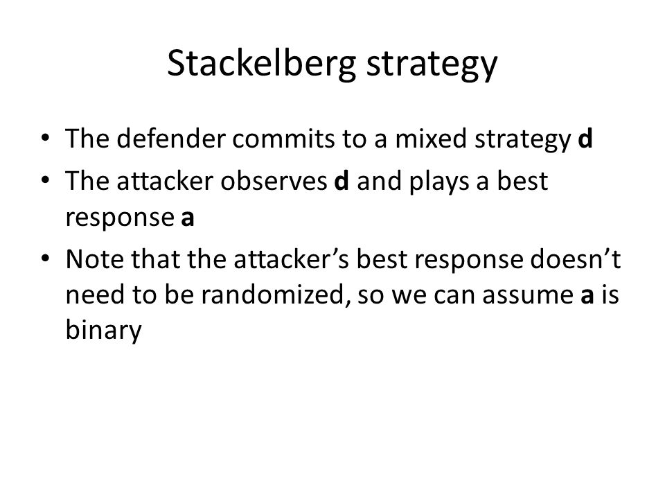 Stackelberg strategy The defender commits to a mixed strategy d The attacker observes d and plays a best response a Note that the attacker's best response doesn't need to be randomized, so we can assume a is binary