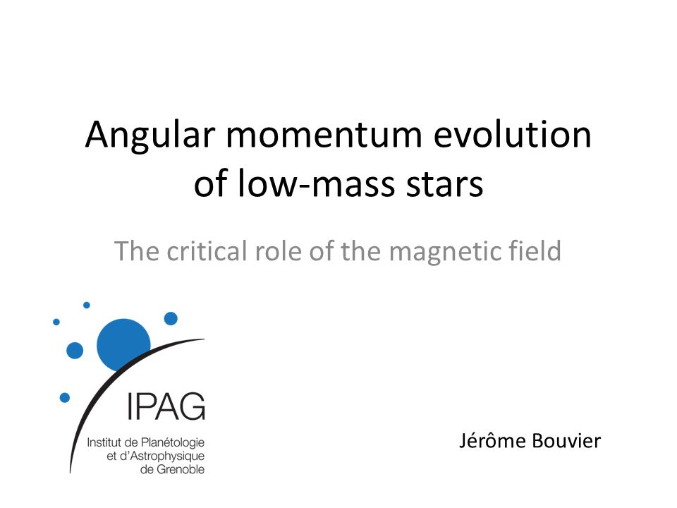 Angular momentum evolution of low-mass stars The critical role of the magnetic field Jérôme Bouvier