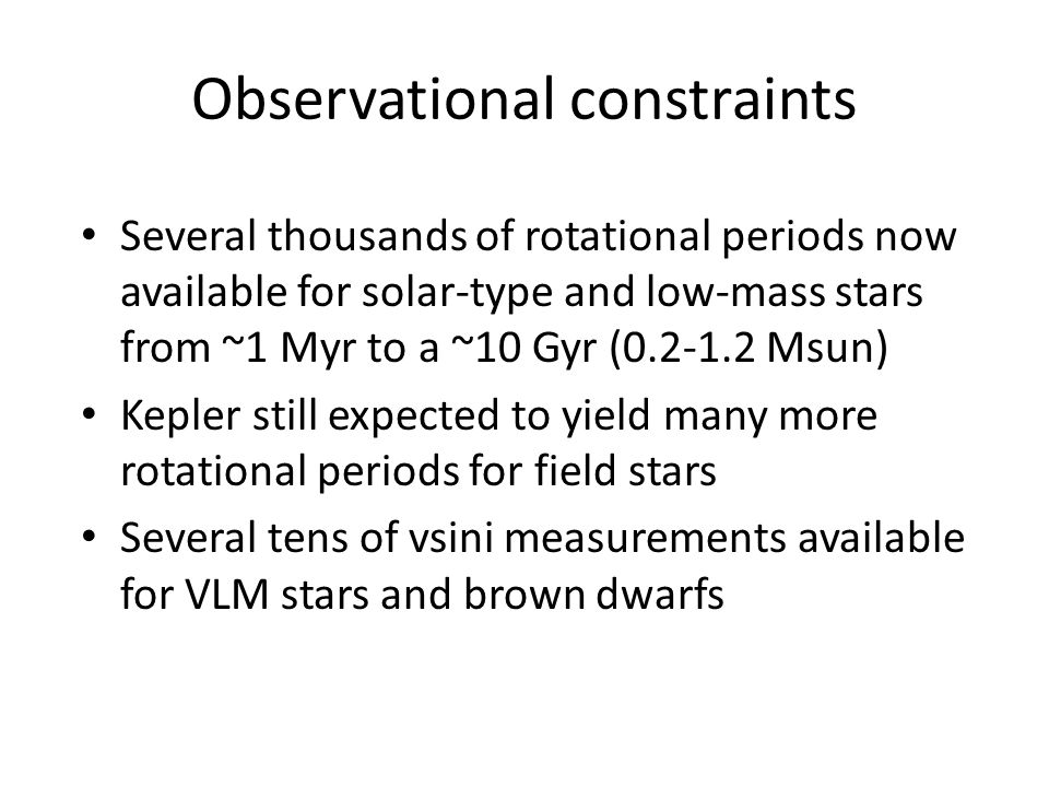 Observational constraints Several thousands of rotational periods now available for solar-type and low-mass stars from ~1 Myr to a ~10 Gyr (0.2-1.2 Msun) Kepler still expected to yield many more rotational periods for field stars Several tens of vsini measurements available for VLM stars and brown dwarfs
