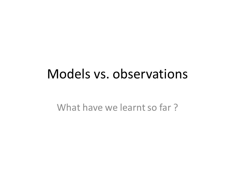 Models vs. observations What have we learnt so far