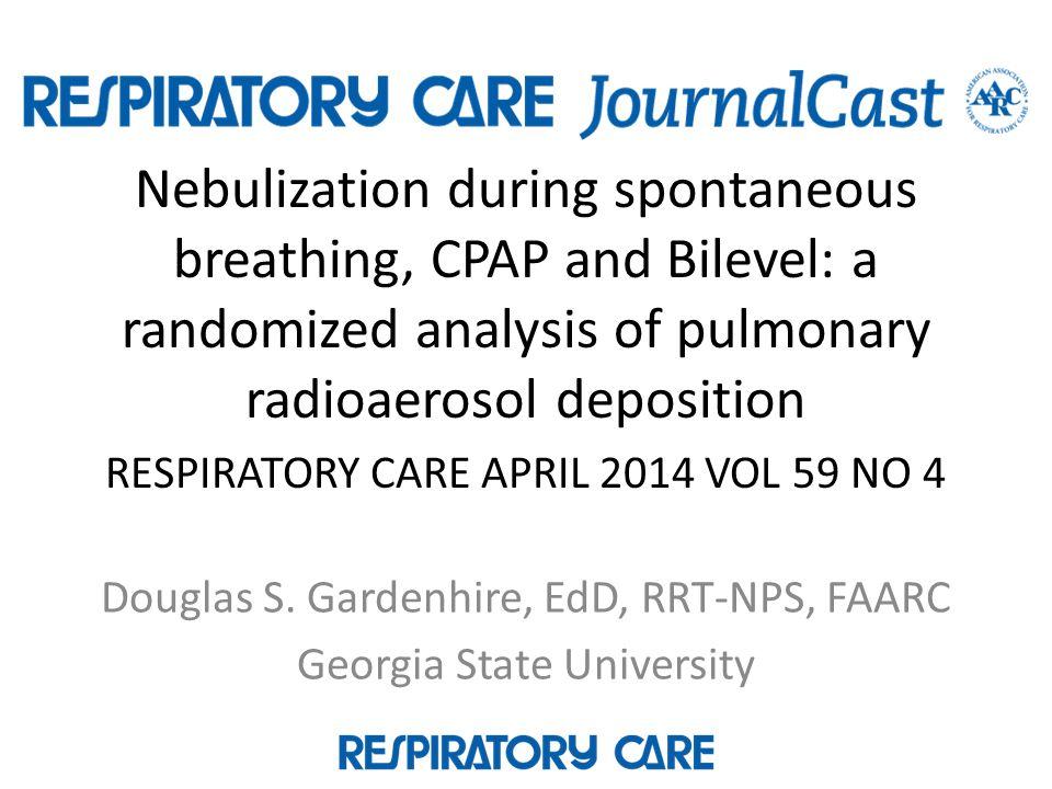 Nebulization during spontaneous breathing, CPAP and Bilevel: a randomized analysis of pulmonary radioaerosol deposition RESPIRATORY CARE APRIL 2014 VOL 59 NO 4 Douglas S.