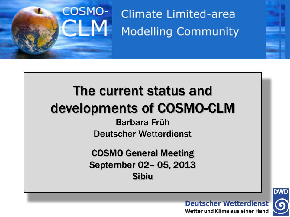 Barbara FrühCOSMO General Meeting 2013, SibiuSeptember 04, 2013 22 EURO-CORDEX Downscaling 9 RCMs (CCLM48, WRF331, WRF321, REMO, HIRHAM, RACMO2, ARPEGE, RCA4, PROMES) 6 GCMs (MPI-ESM-LR, HadGEM2-ES, CNRM-CM5, EC-EARTH, MIROC5, IPSL- CM5A-MR, ?) RCP2.6, RCP4.5, and RCP8.5 (representative concentration pathways) Evaluation (ERA-Interim driven simulations) 1 paper in preparation Climate Change signal 2 papers in press