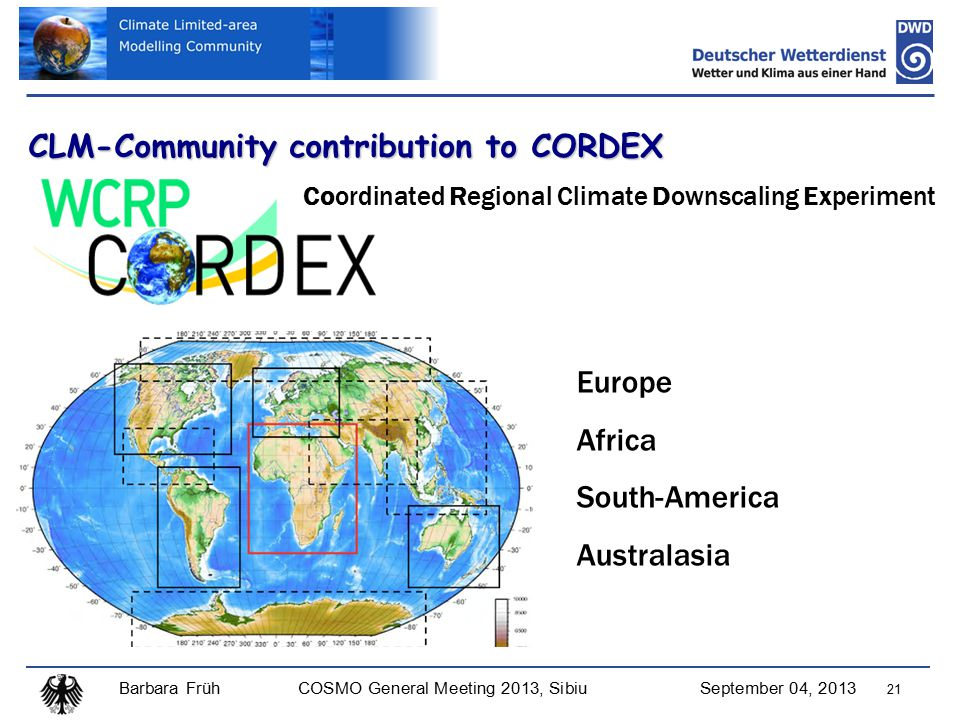 Barbara FrühCOSMO General Meeting 2013, SibiuSeptember 04, 2013 21 CLM-Community contribution to CORDEX Europe Africa South-America Australasia Coordinated Regional Climate Downscaling Experiment