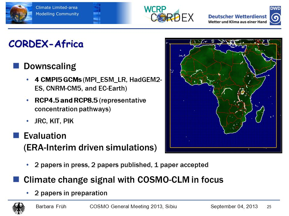 Barbara FrühCOSMO General Meeting 2013, SibiuSeptember 04, 2013 25 CORDEX-Africa Downscaling 4 CMPI5 GCMs (MPI_ESM_LR, HadGEM2- ES, CNRM-CM5, and EC-Earth) RCP4.5 and RCP8.5 (representative concentration pathways) JRC, KIT, PIK Evaluation (ERA-Interim driven simulations) 2 papers in press, 2 papers published, 1 paper accepted Climate change signal with COSMO-CLM in focus 2 papers in preparation