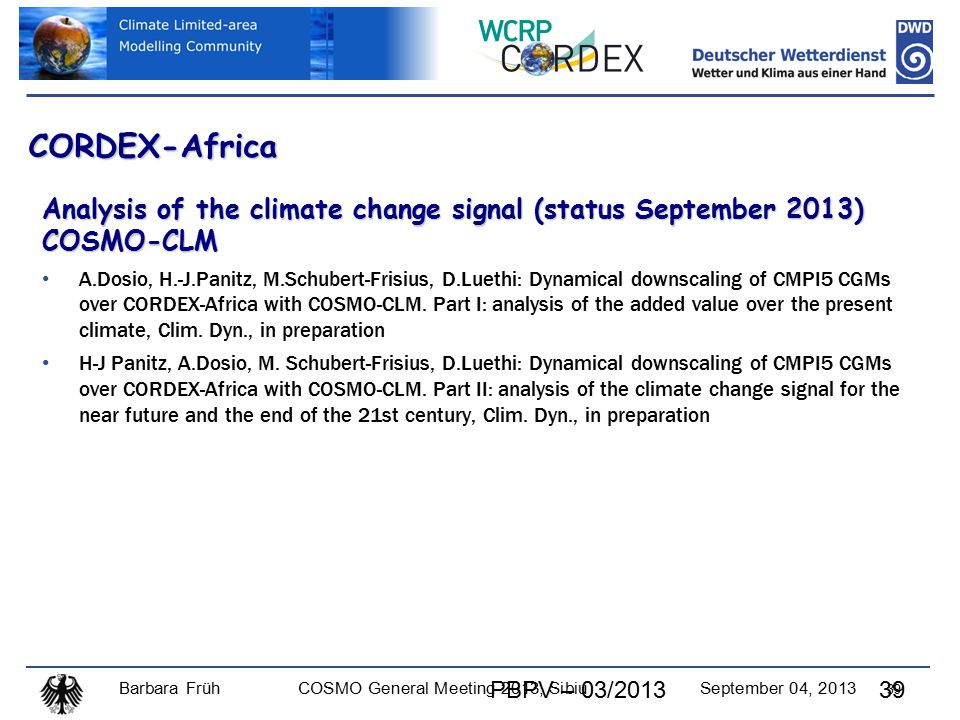 Barbara FrühCOSMO General Meeting 2013, SibiuSeptember 04, 2013 39 CORDEX-Africa Analysis of the climate change signal (status September 2013) COSMO-CLM A.Dosio, H.-J.Panitz, M.Schubert-Frisius, D.Luethi: Dynamical downscaling of CMPI5 CGMs over CORDEX-Africa with COSMO-CLM.