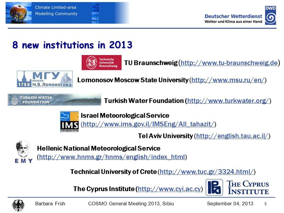 Barbara FrühCOSMO General Meeting 2013, SibiuSeptember 04, 2013 5 8 new institutions in 2013 Lomonosov Moscow State University (http://www.msu.ru/en/)http://www.msu.ru/en/ Turkish Water Foundation (http://www.turkwater.org/)http://www.turkwater.org/ Israel Meteorological Service (http://www.ims.gov.il/IMSEng/All_tahazit/(http://www.ims.gov.il/IMSEng/All_tahazit/) Hellenic National Meteorological Service (http://www.hnms.gr/hnms/english/index_html)http://www.hnms.gr/hnms/english/index_html Tel Aviv University (http://english.tau.ac.il/)http://english.tau.ac.il/ TU Braunschweig ( http://www.tu-braunschweig.de ) http://www.tu-braunschweig.de The Cyprus Institute (http://www.cyi.ac.cy)http://www.cyi.ac.cy Technical University of Crete (http://www.tuc.gr/3324.html/)http://www.tuc.gr/3324.html/