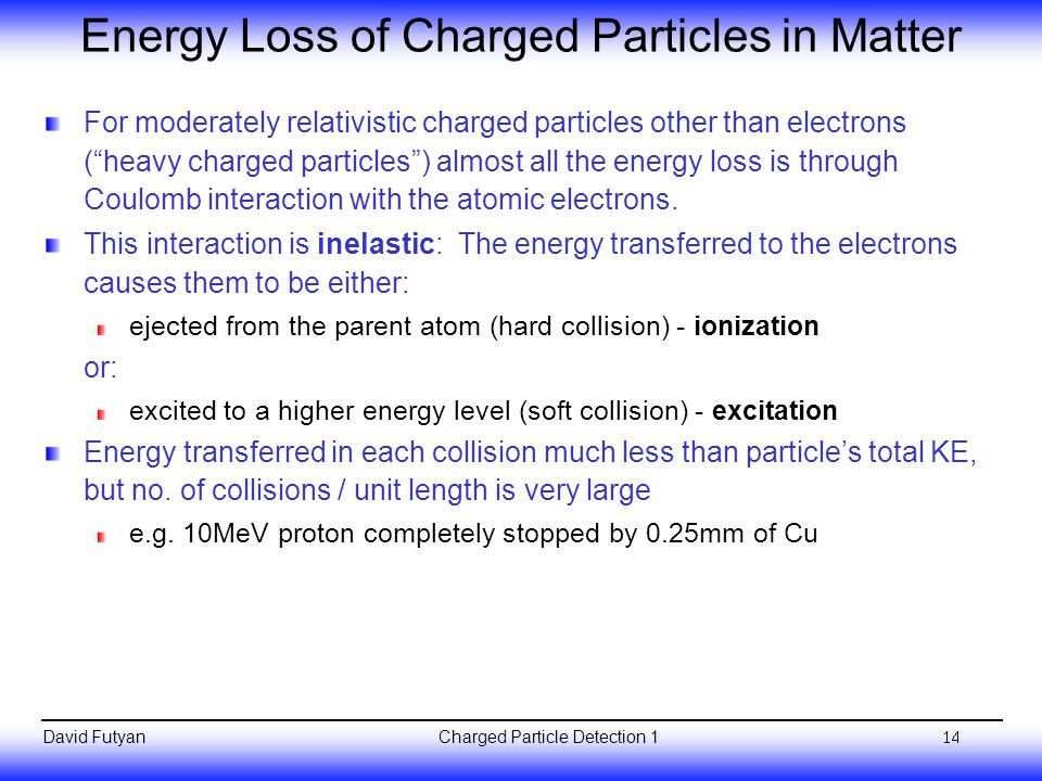 Charged Particle Detection 1David Futyan Energy Loss of Charged Particles in Matter For moderately relativistic charged particles other than electrons ( heavy charged particles ) almost all the energy loss is through Coulomb interaction with the atomic electrons.
