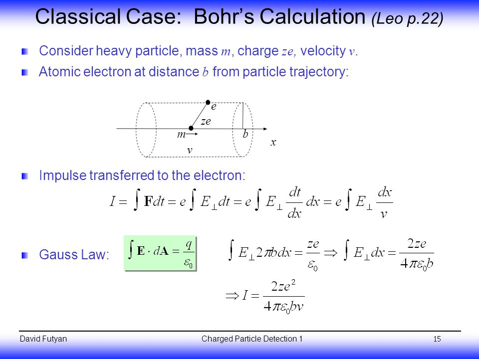 Charged Particle Detection 1David Futyan Classical Case: Bohr's Calculation (Leo p.22) Consider heavy particle, mass m, charge ze, velocity v.