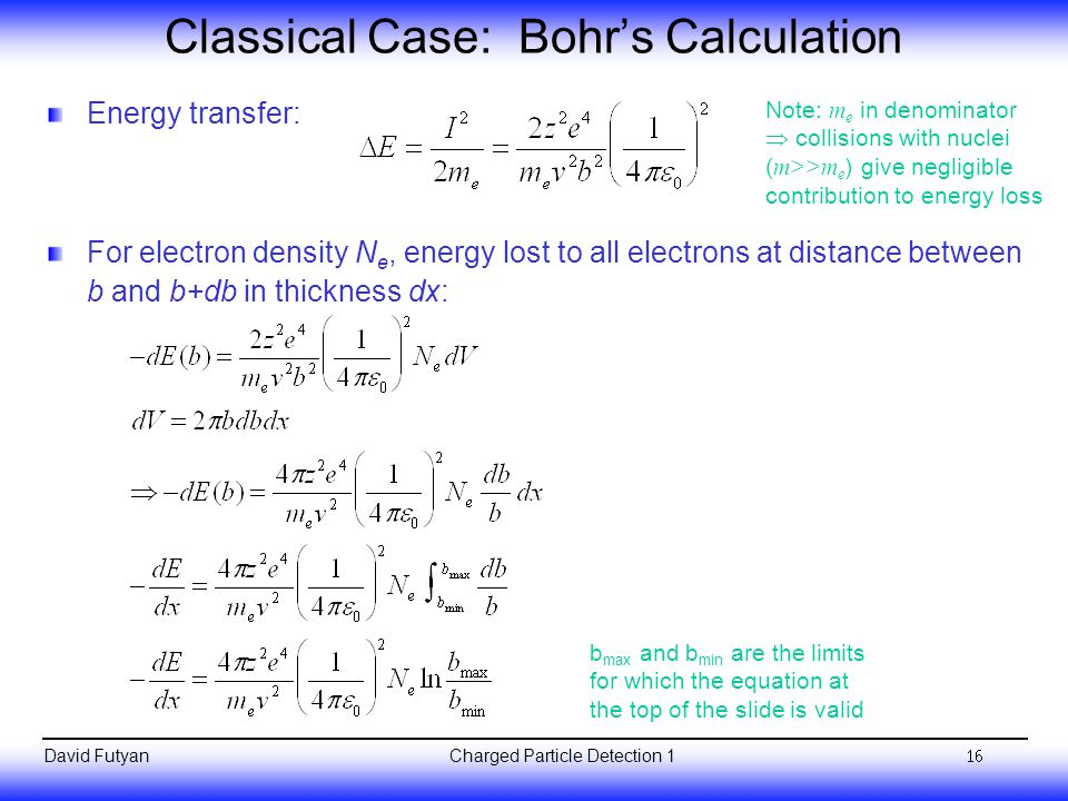Charged Particle Detection 1David Futyan Classical Case: Bohr's Calculation Energy transfer: For electron density N e, energy lost to all electrons at