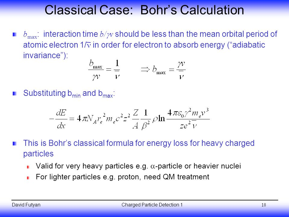 Charged Particle Detection 1David Futyan Classical Case: Bohr's Calculation b max : interaction time b/  v should be less than the mean orbital period of atomic electron 1/ in order for electron to absorb energy ( adiabatic invariance ): Substituting b min and b max : This is Bohr's classical formula for energy loss for heavy charged particles Valid for very heavy particles e.g.