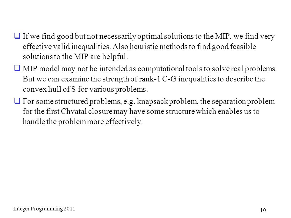  If we find good but not necessarily optimal solutions to the MIP, we find very effective valid inequalities.