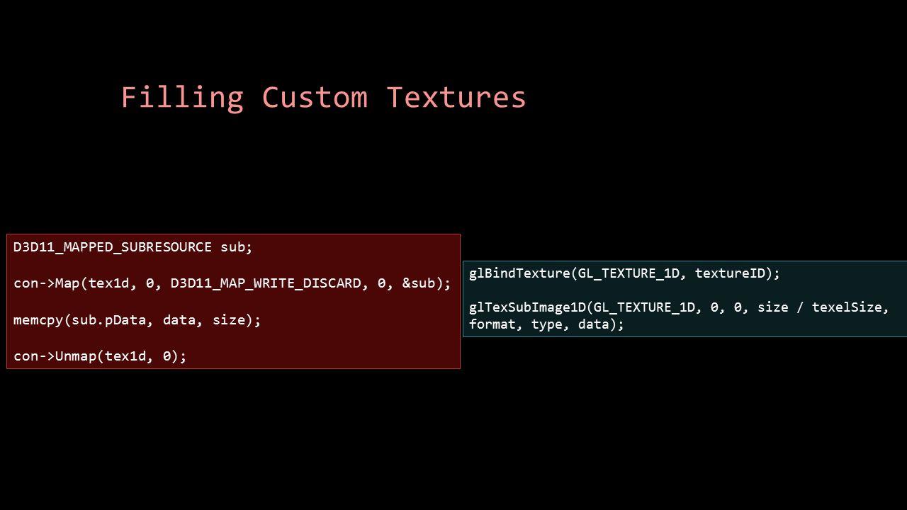 Filling Custom Textures glBindTexture(GL_TEXTURE_1D, textureID); glTexSubImage1D(GL_TEXTURE_1D, 0, 0, size / texelSize, format, type, data); D3D11_MAP