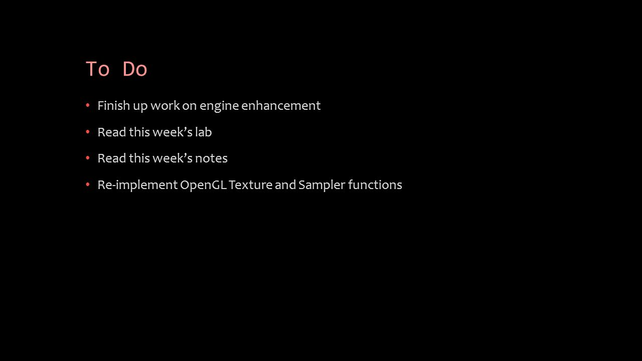 To Do Finish up work on engine enhancement Read this week's lab Read this week's notes Re-implement OpenGL Texture and Sampler functions