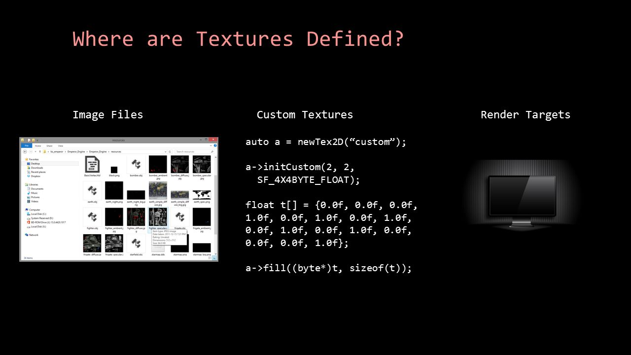 """Where are Textures Defined? Image FilesCustom Textures auto a = newTex2D(""""custom""""); a->initCustom(2, 2, SF_4X4BYTE_FLOAT); float t[] = {0.0f, 0.0f, 0."""