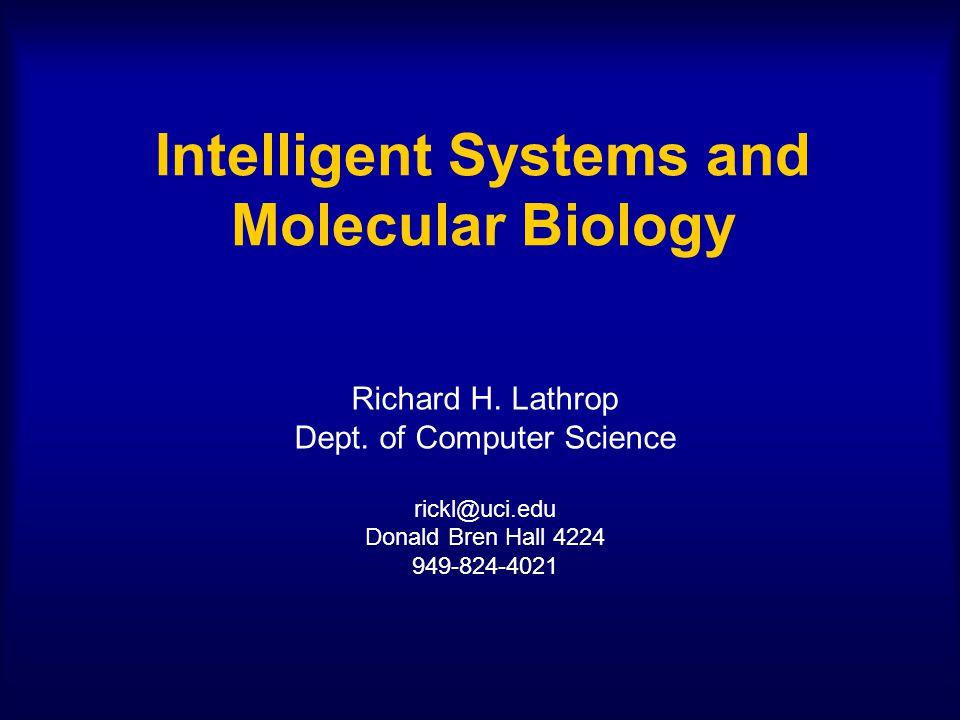 Intelligent Systems and Molecular Biology Richard H. Lathrop Dept. of Computer Science rickl@uci.edu Donald Bren Hall 4224 949-824-4021